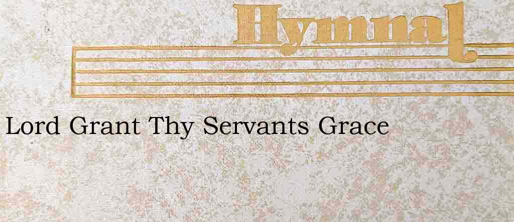 Lord Grant Thy Servants Grace – Hymn Lyrics