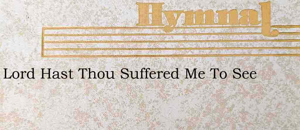 Lord Hast Thou Suffered Me To See – Hymn Lyrics