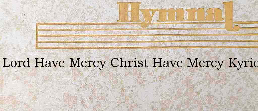 Lord Have Mercy Christ Have Mercy Kyrie – Hymn Lyrics