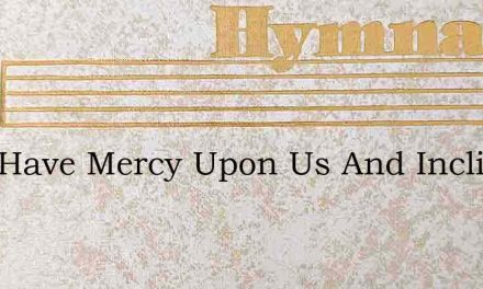 Lord Have Mercy Upon Us And Incline Our – Hymn Lyrics