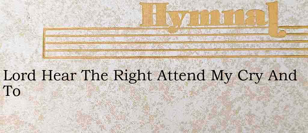 Lord Hear The Right Attend My Cry And To – Hymn Lyrics