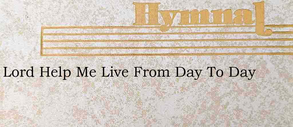 Lord Help Me Live From Day To Day – Hymn Lyrics