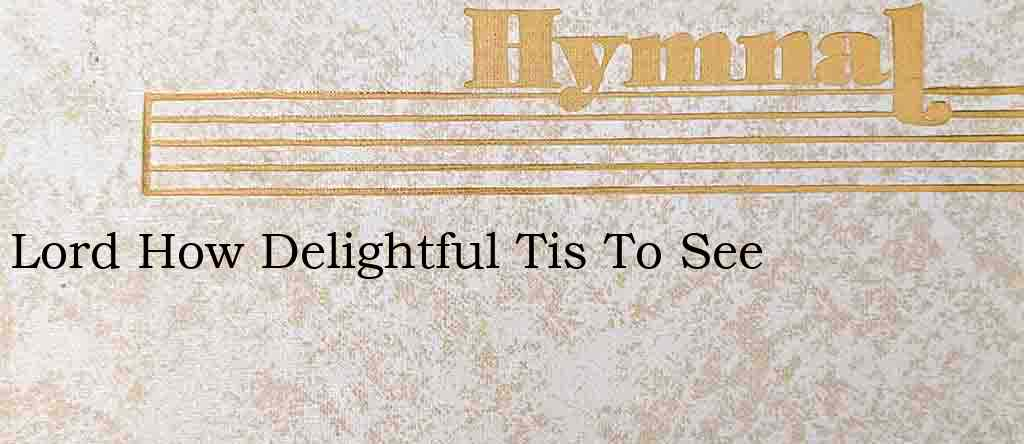 Lord How Delightful Tis To See – Hymn Lyrics