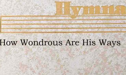 Lord How Wondrous Are His Ways – Hymn Lyrics