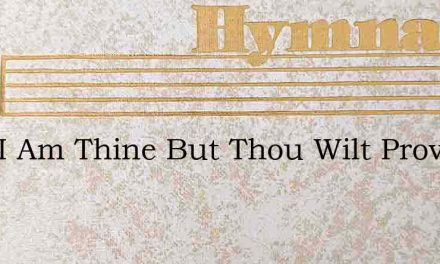 Lord I Am Thine But Thou Wilt Prove – Hymn Lyrics