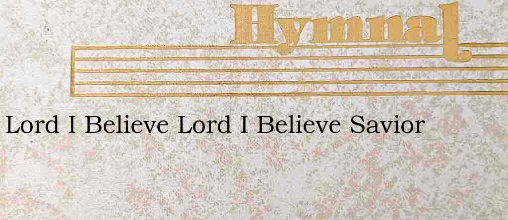 Lord I Believe Lord I Believe Savior – Hymn Lyrics