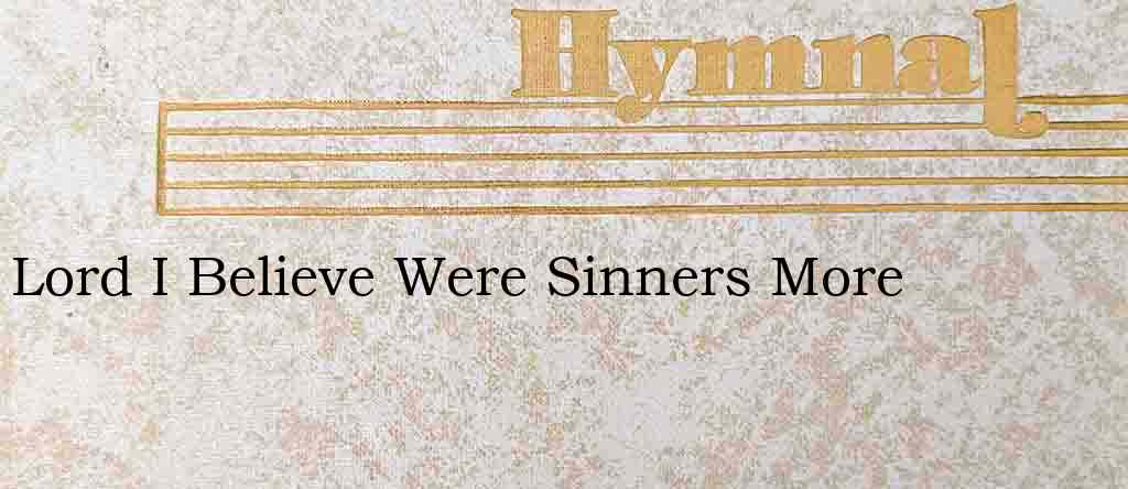 Lord I Believe Were Sinners More – Hymn Lyrics