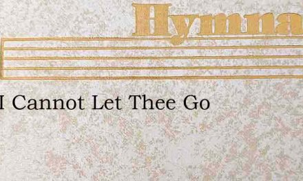 Lord I Cannot Let Thee Go – Hymn Lyrics