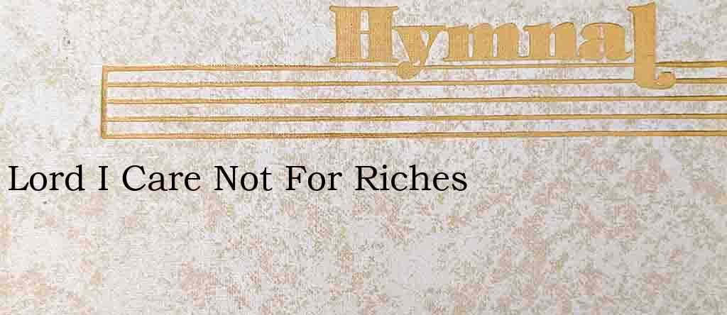 Lord I Care Not For Riches – Hymn Lyrics