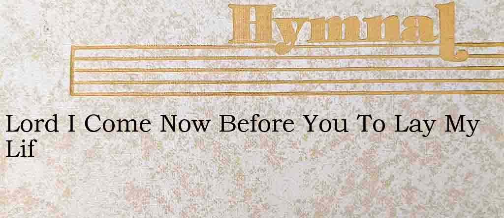 Lord I Come Now Before You To Lay My Lif – Hymn Lyrics