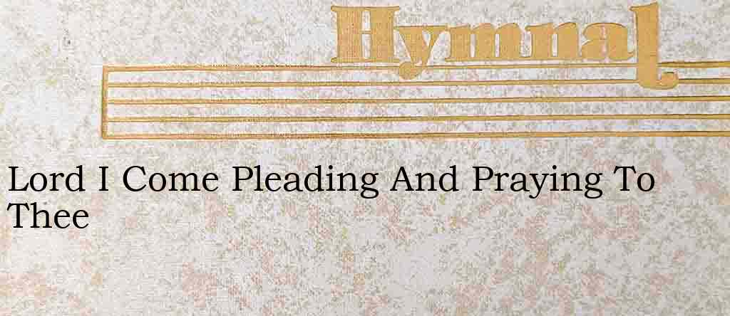 Lord I Come Pleading And Praying To Thee – Hymn Lyrics