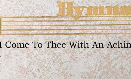 Lord I Come To Thee With An Aching Heart – Hymn Lyrics