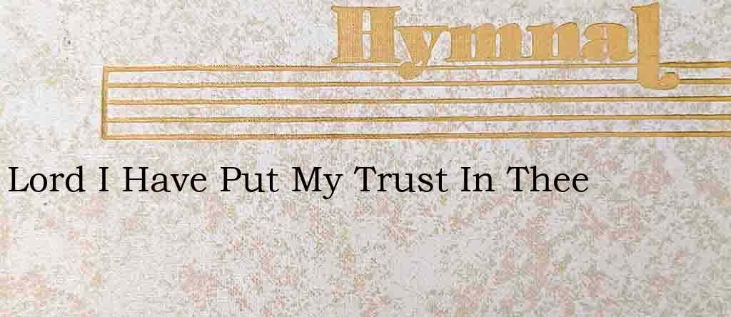 Lord I Have Put My Trust In Thee – Hymn Lyrics