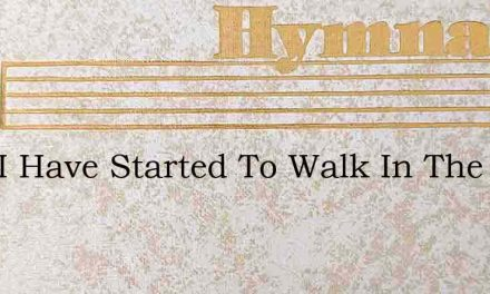 Lord I Have Started To Walk In The Light – Hymn Lyrics