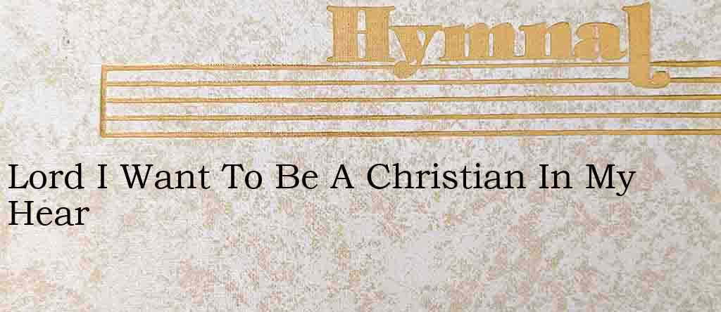 Lord I Want To Be A Christian In My Hear – Hymn Lyrics