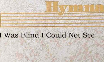 Lord I Was Blind I Could Not See – Hymn Lyrics