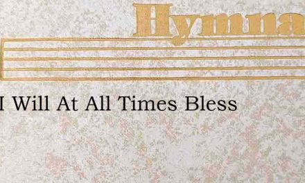 Lord I Will At All Times Bless – Hymn Lyrics