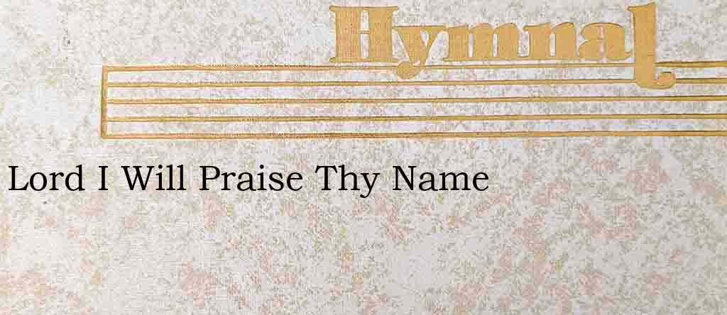 Lord I Will Praise Thy Name – Hymn Lyrics