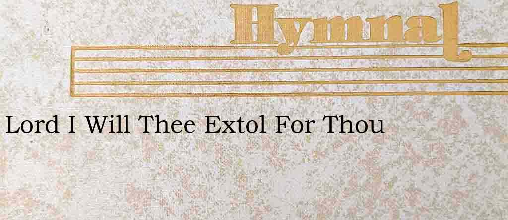 Lord I Will Thee Extol For Thou – Hymn Lyrics