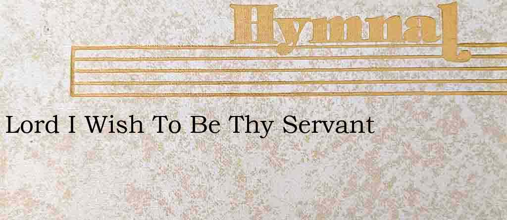 Lord I Wish To Be Thy Servant – Hymn Lyrics