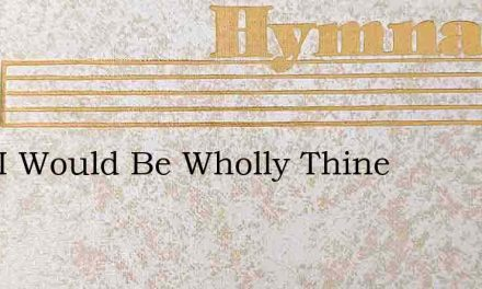 Lord I Would Be Wholly Thine – Hymn Lyrics