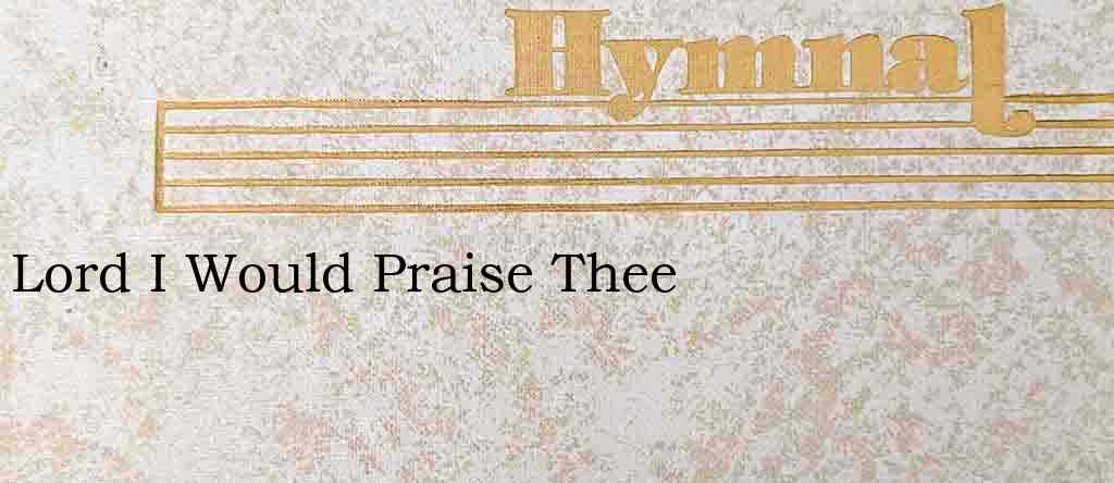 Lord I Would Praise Thee – Hymn Lyrics