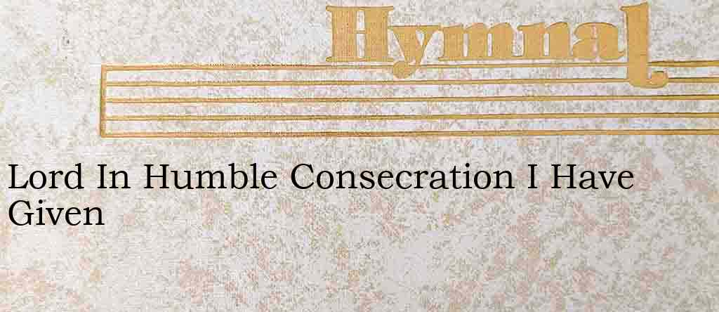 Lord In Humble Consecration I Have Given – Hymn Lyrics