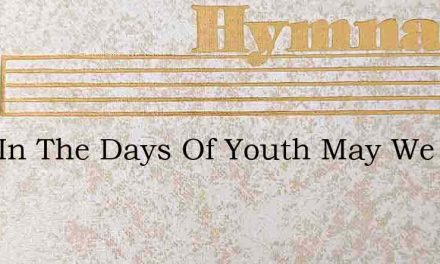 Lord In The Days Of Youth May We In Grac – Hymn Lyrics