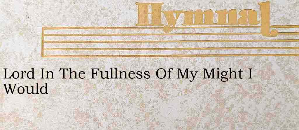 Lord In The Fullness Of My Might I Would – Hymn Lyrics