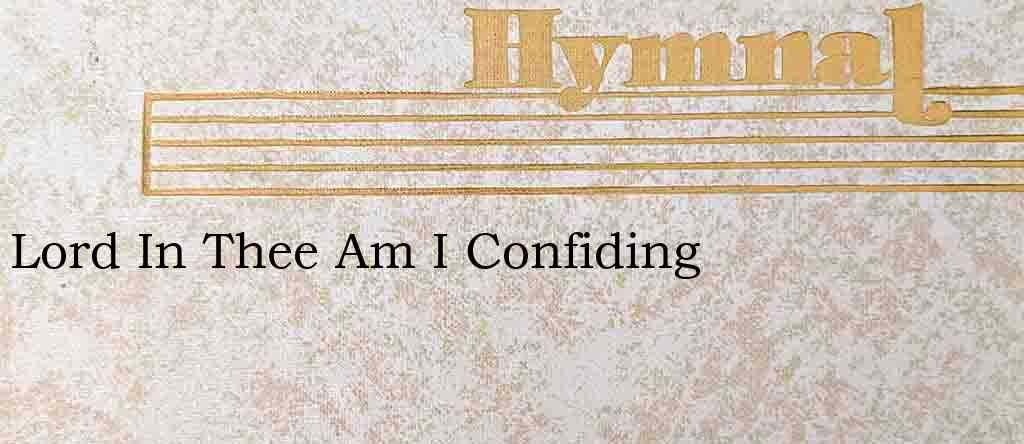 Lord In Thee Am I Confiding – Hymn Lyrics