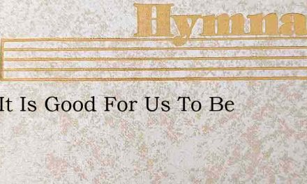 Lord It Is Good For Us To Be – Hymn Lyrics