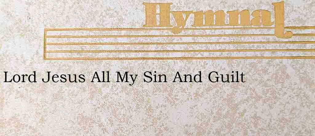 Lord Jesus All My Sin And Guilt – Hymn Lyrics