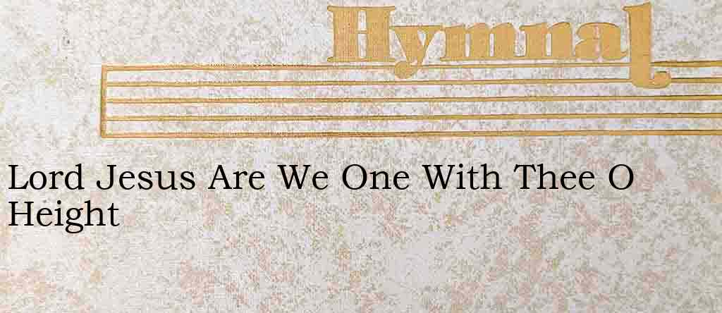 Lord Jesus Are We One With Thee O Height – Hymn Lyrics