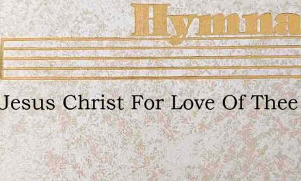 Lord Jesus Christ For Love Of Thee – Hymn Lyrics