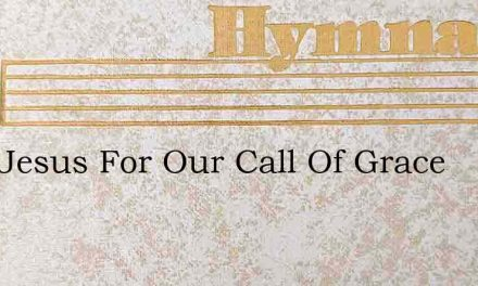 Lord Jesus For Our Call Of Grace – Hymn Lyrics