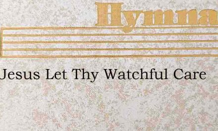 Lord Jesus Let Thy Watchful Care – Hymn Lyrics