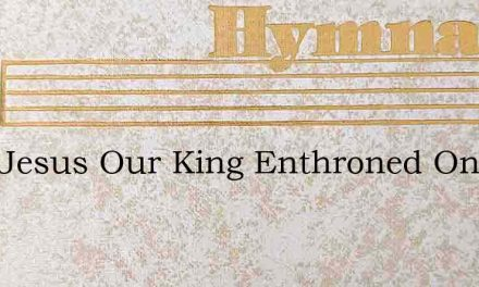 Lord Jesus Our King Enthroned On High – Hymn Lyrics