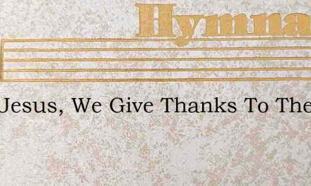 Lord Jesus, We Give Thanks To Thee – Hymn Lyrics