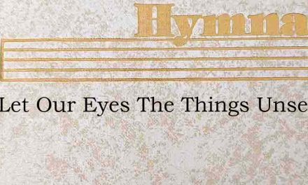 Lord Let Our Eyes The Things Unseen Beho – Hymn Lyrics