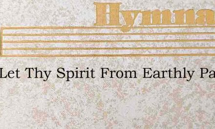 Lord Let Thy Spirit From Earthly Passion – Hymn Lyrics