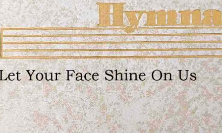 Lord Let Your Face Shine On Us – Hymn Lyrics