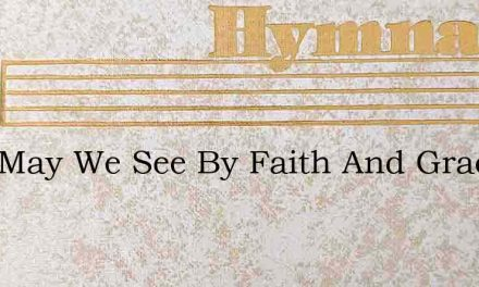 Lord May We See By Faith And Grace – Hymn Lyrics
