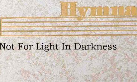 Lord Not For Light In Darkness – Hymn Lyrics