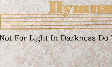 Lord Not For Light In Darkness Do We Pra – Hymn Lyrics