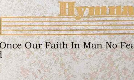 Lord Once Our Faith In Man No Fear Could – Hymn Lyrics