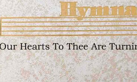 Lord Our Hearts To Thee Are Turning – Hymn Lyrics