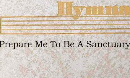 Lord Prepare Me To Be A Sanctuary – Hymn Lyrics