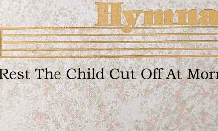 Lord Rest The Child Cut Off At Morning H – Hymn Lyrics