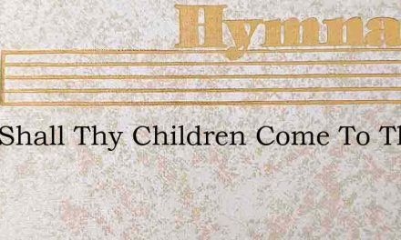 Lord Shall Thy Children Come To Thee – Hymn Lyrics
