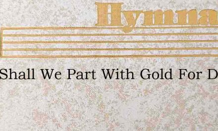 Lord Shall We Part With Gold For Dross – Hymn Lyrics